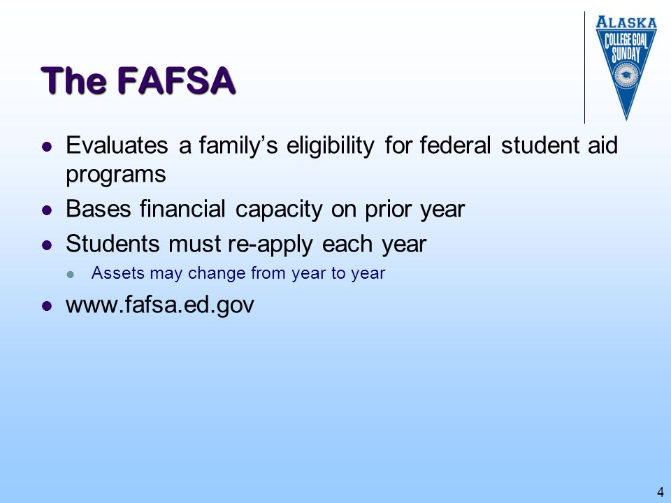 The FAFSA Evaluates a family's eligibility for federal student aid programs. Bases financial capacity on prior year.