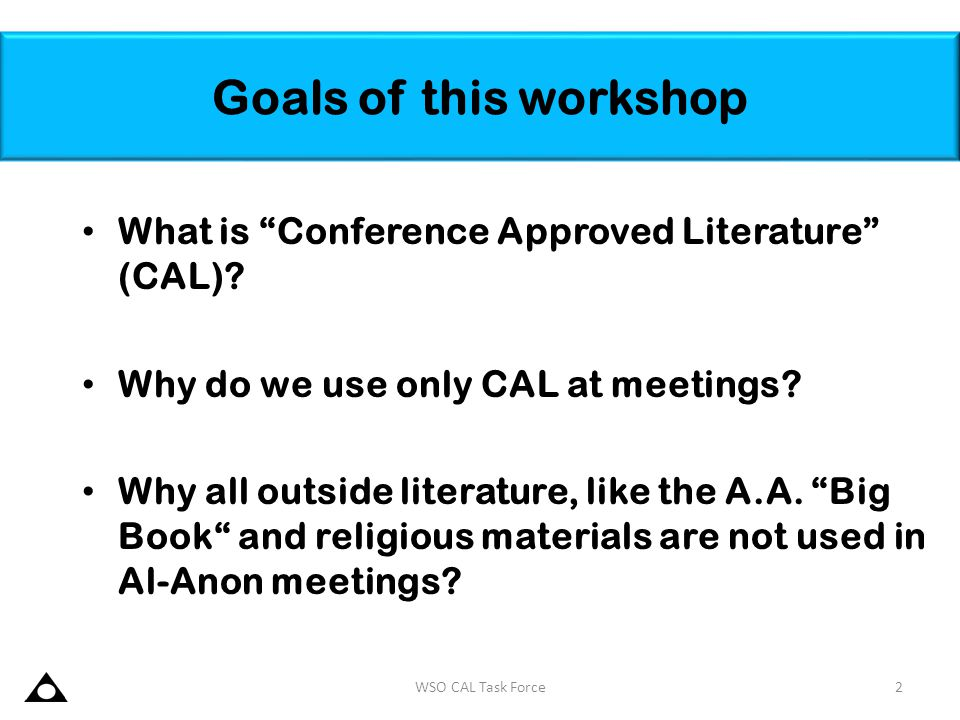Goals of this workshop What is Conference Approved Literature (CAL)