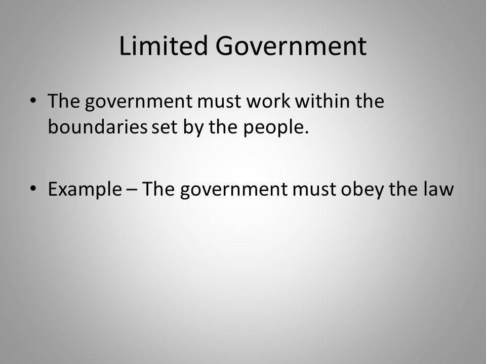 Limited Government The government must work within the boundaries set by the people.