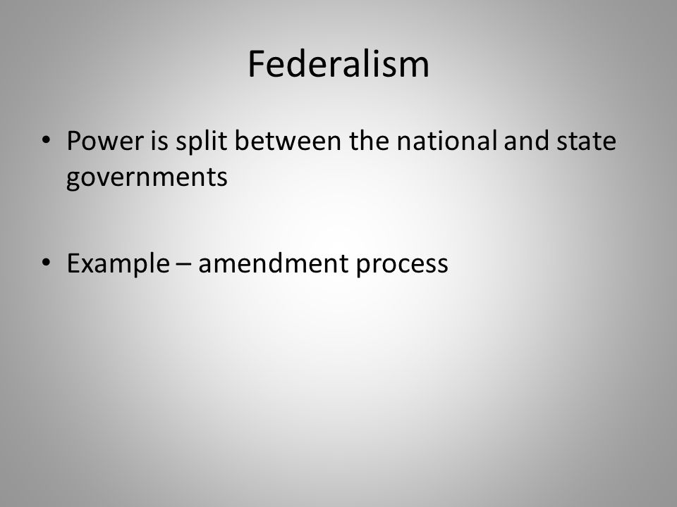 Federalism Power is split between the national and state governments