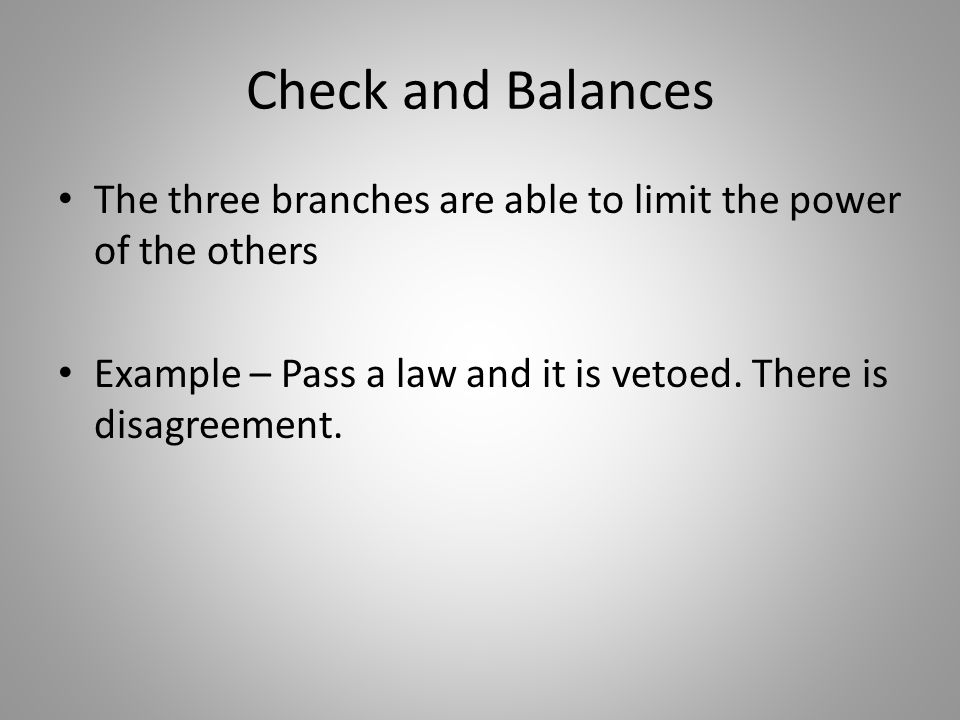 Check and Balances The three branches are able to limit the power of the others.