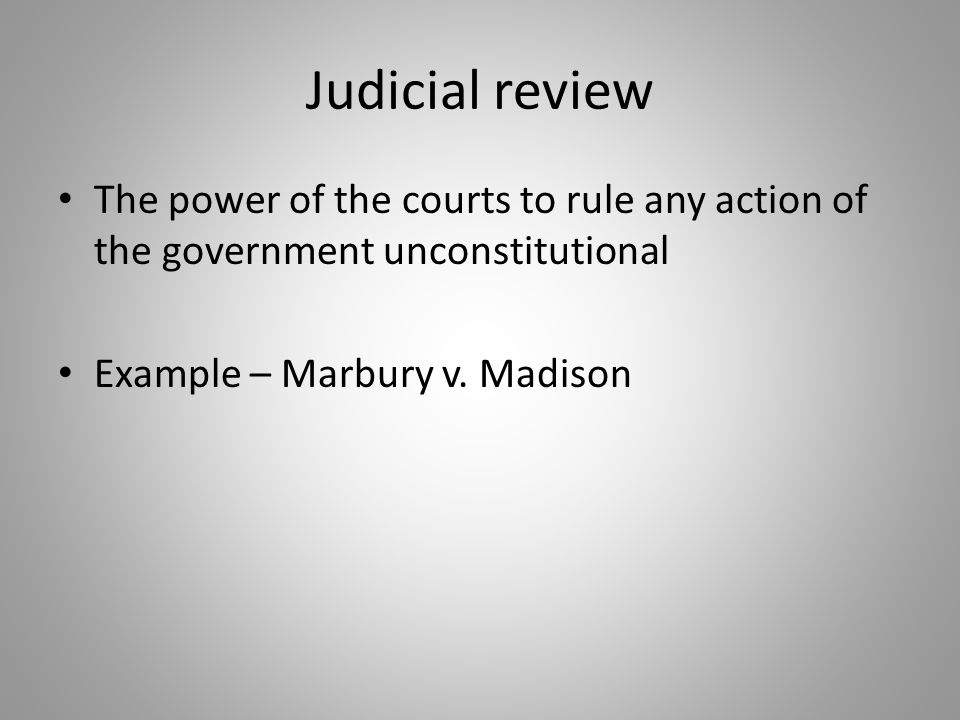 Judicial review The power of the courts to rule any action of the government unconstitutional.