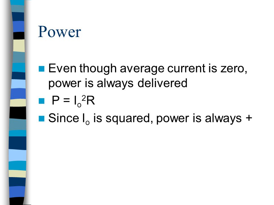 Power Even though average current is zero, power is always delivered