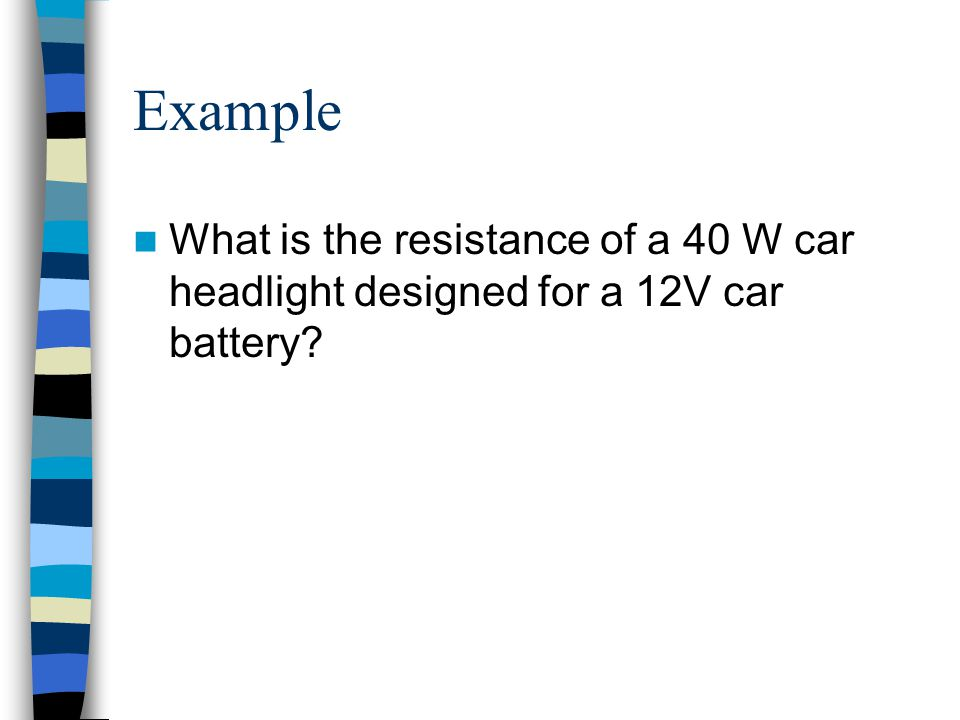 Example What is the resistance of a 40 W car headlight designed for a 12V car battery