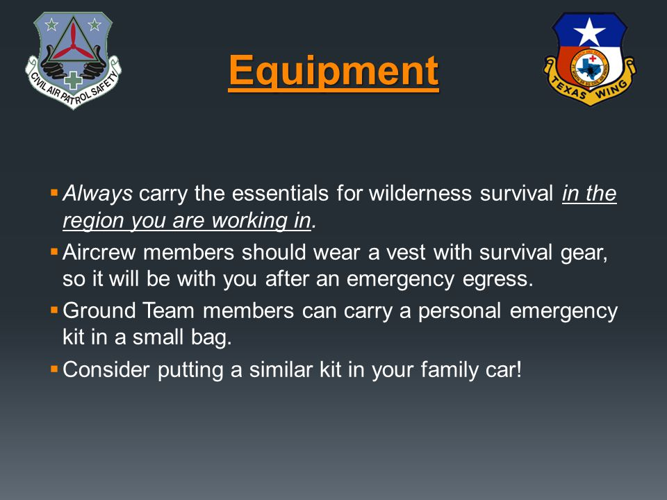 Equipment Always carry the essentials for wilderness survival in the region you are working in.