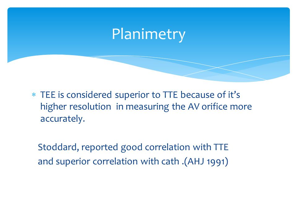 Planimetry TEE is considered superior to TTE because of it's higher resolution in measuring the AV orifice more accurately.
