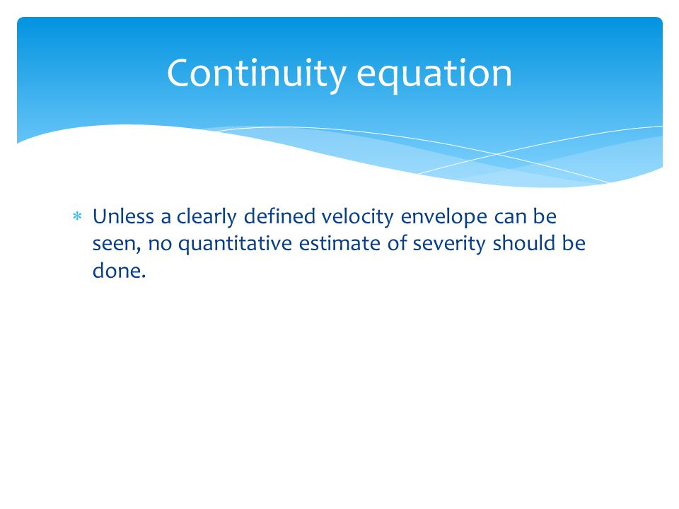 Continuity equation Unless a clearly defined velocity envelope can be seen, no quantitative estimate of severity should be done.