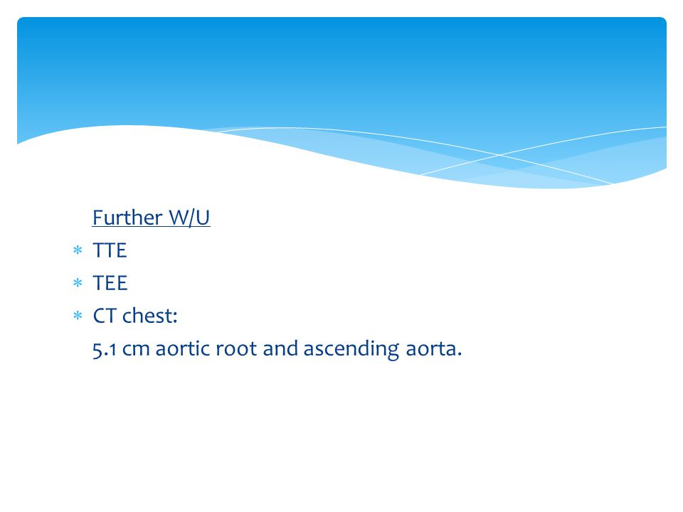 Further W/U TTE TEE CT chest: 5.1 cm aortic root and ascending aorta.