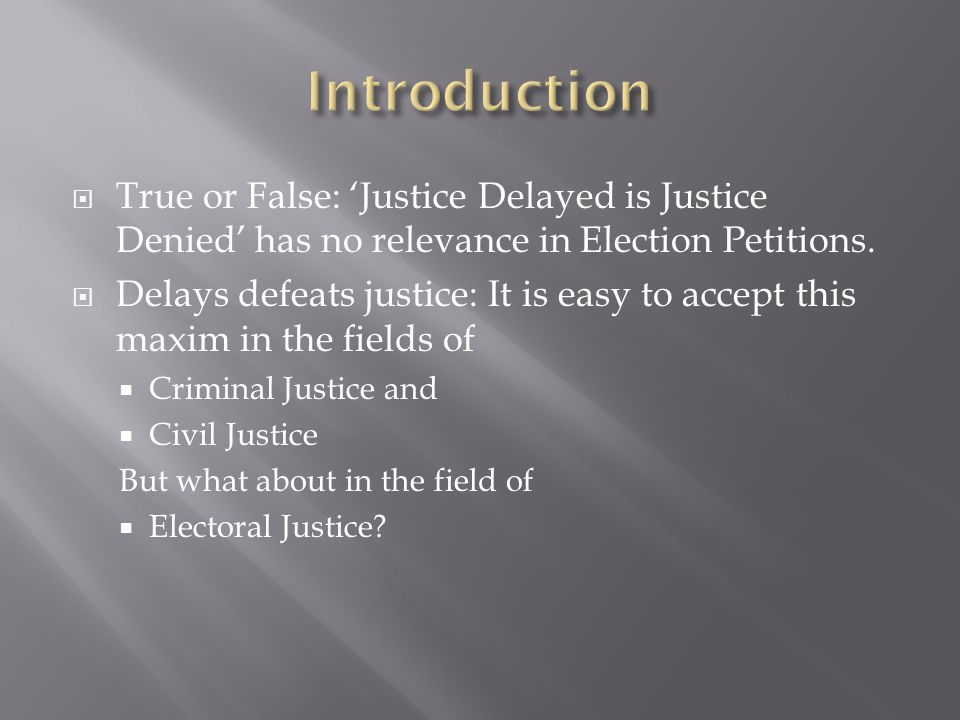 Introduction True or False: 'Justice Delayed is Justice Denied' has no relevance in Election Petitions.