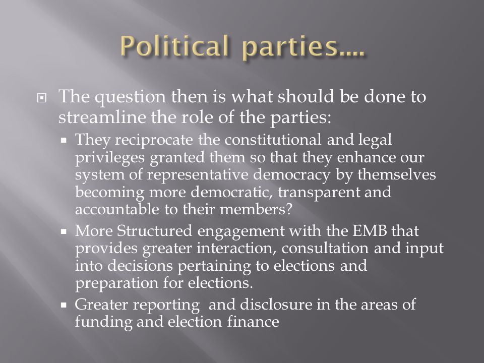 Political parties.... The question then is what should be done to streamline the role of the parties: