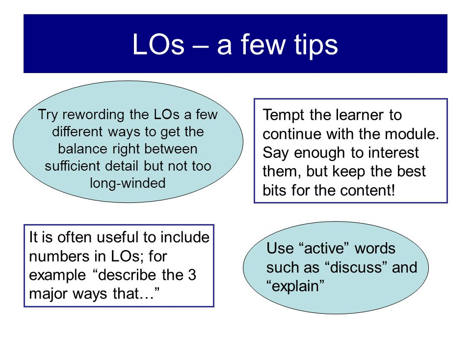 LOs – a few tips Try rewording the LOs a few different ways to get the balance right between sufficient detail but not too long-winded.