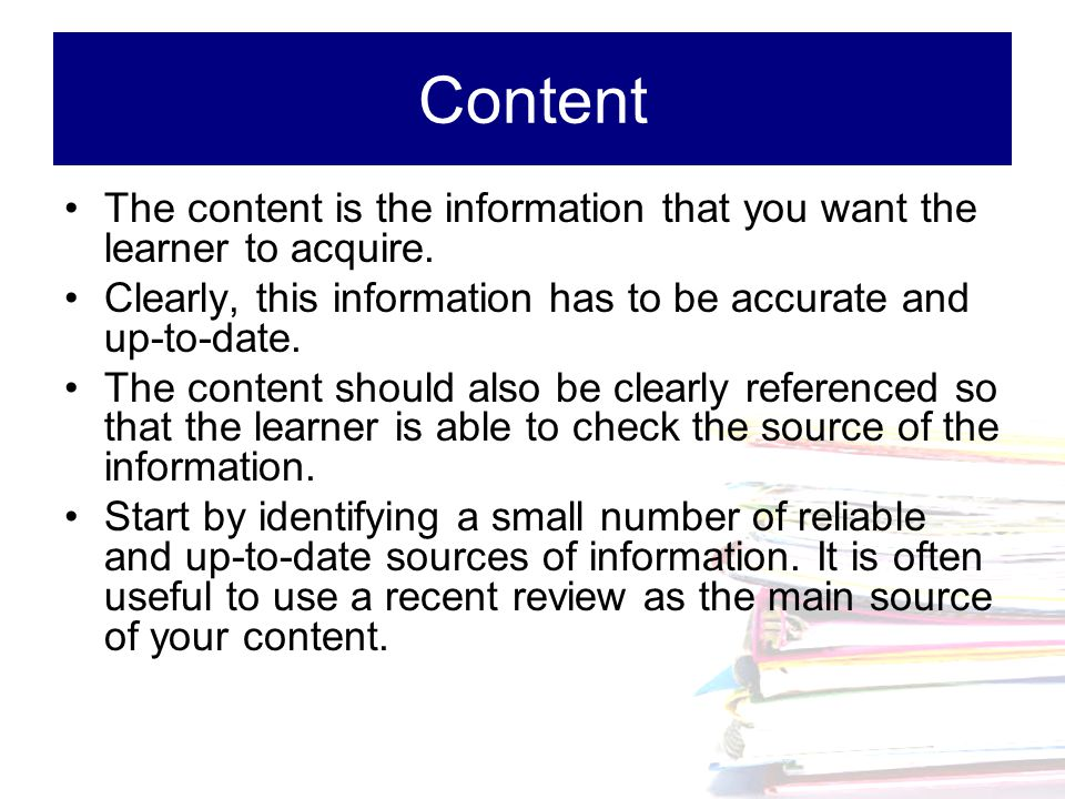 Content The content is the information that you want the learner to acquire. Clearly, this information has to be accurate and up-to-date.
