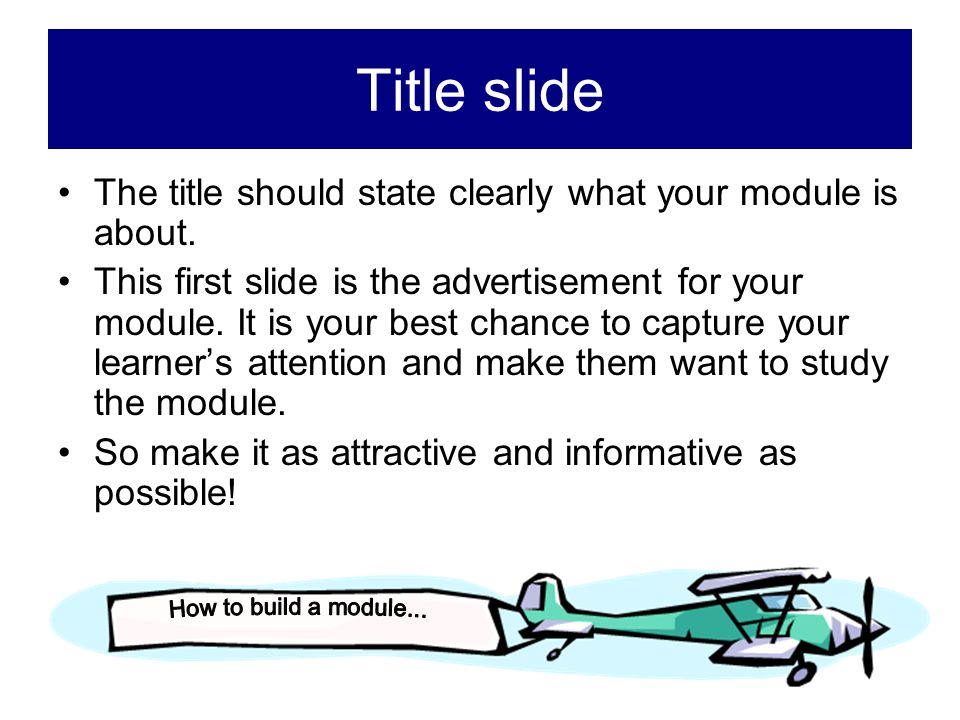 Title slide The title should state clearly what your module is about.