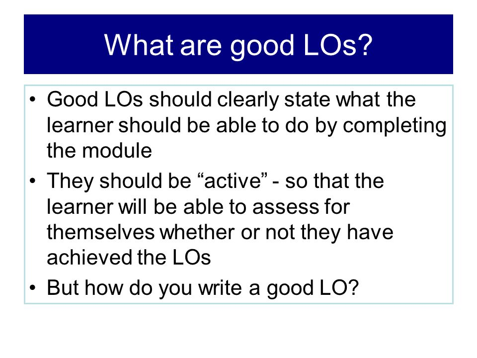 What are good LOs Good LOs should clearly state what the learner should be able to do by completing the module.