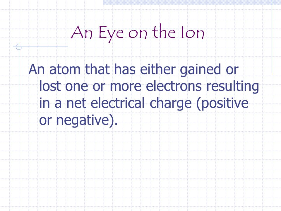 An Eye on the Ion An atom that has either gained or lost one or more electrons resulting in a net electrical charge (positive or negative).