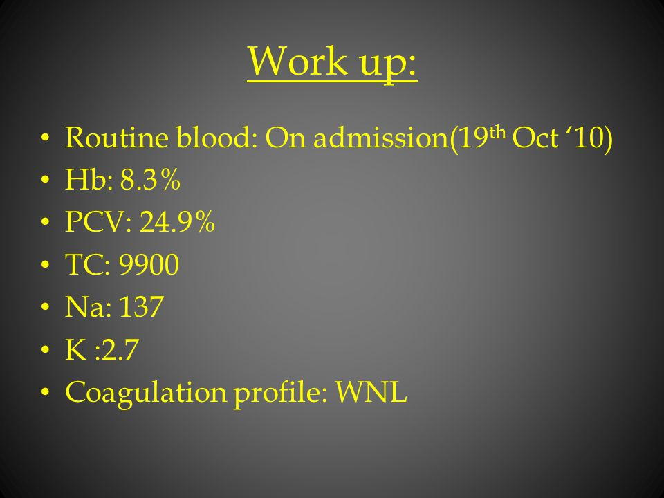 Work up: Routine blood: On admission(19th Oct '10) Hb: 8.3% PCV: 24.9%