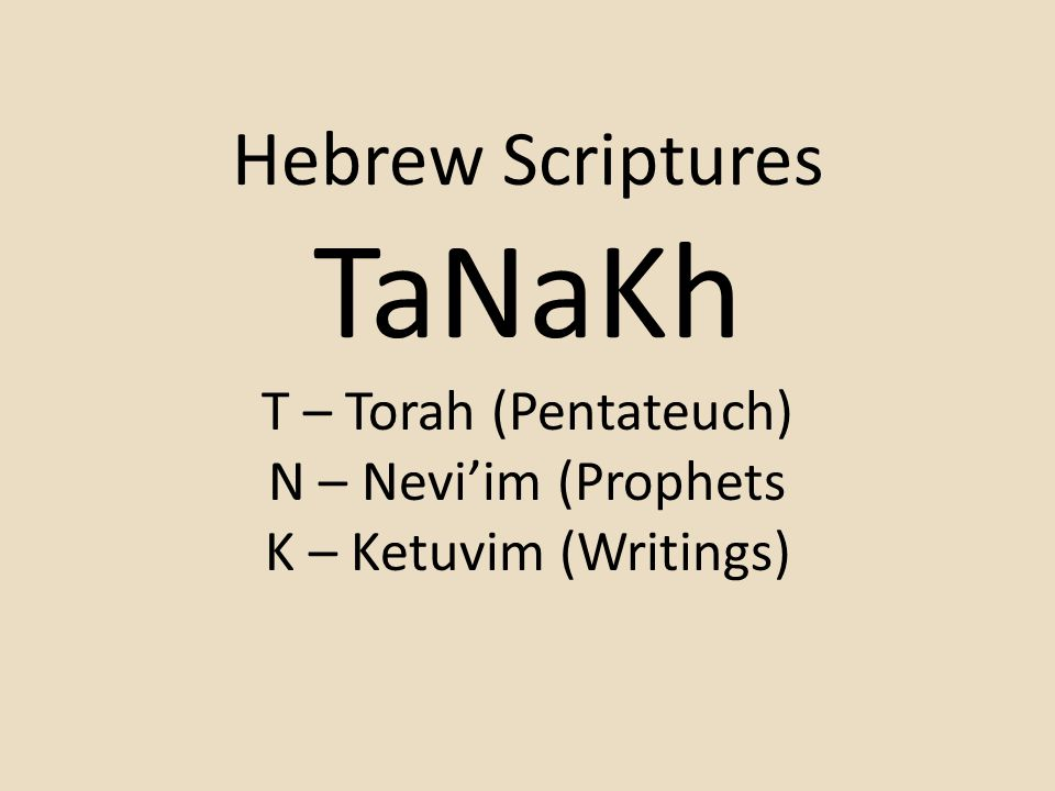 TaNaKh Hebrew Scriptures T – Torah (Pentateuch) N – Nevi'im (Prophets