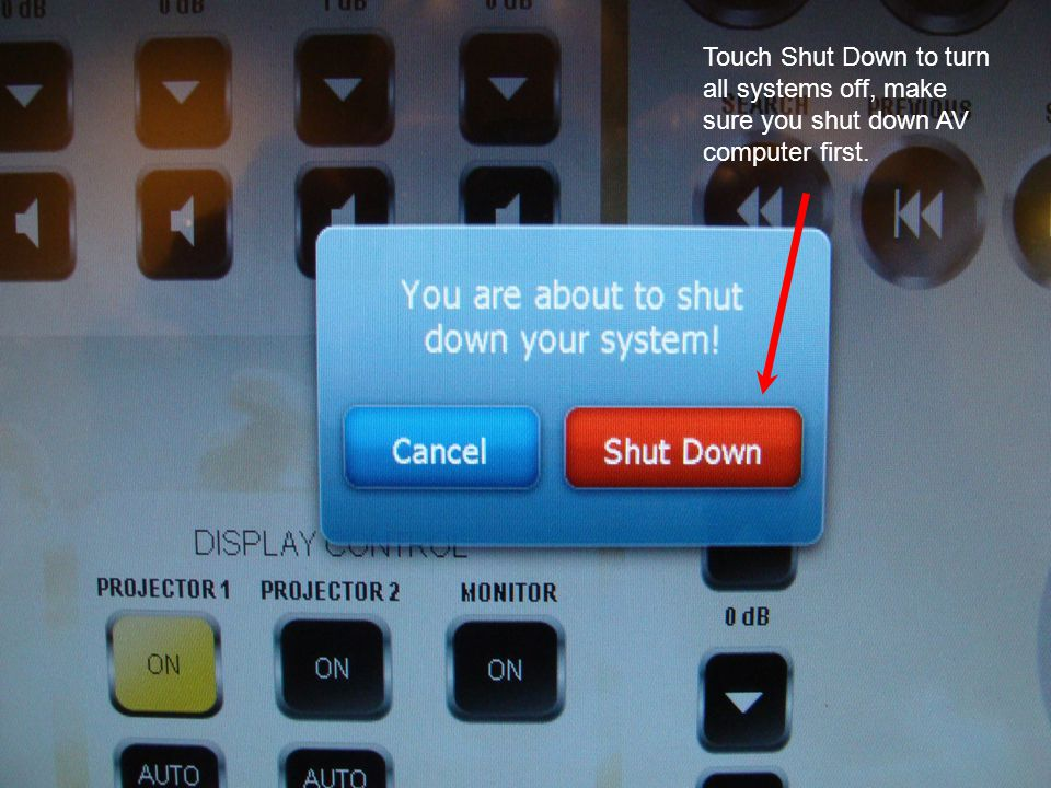 Touch Shut Down to turn all systems off, make sure you shut down AV computer first.