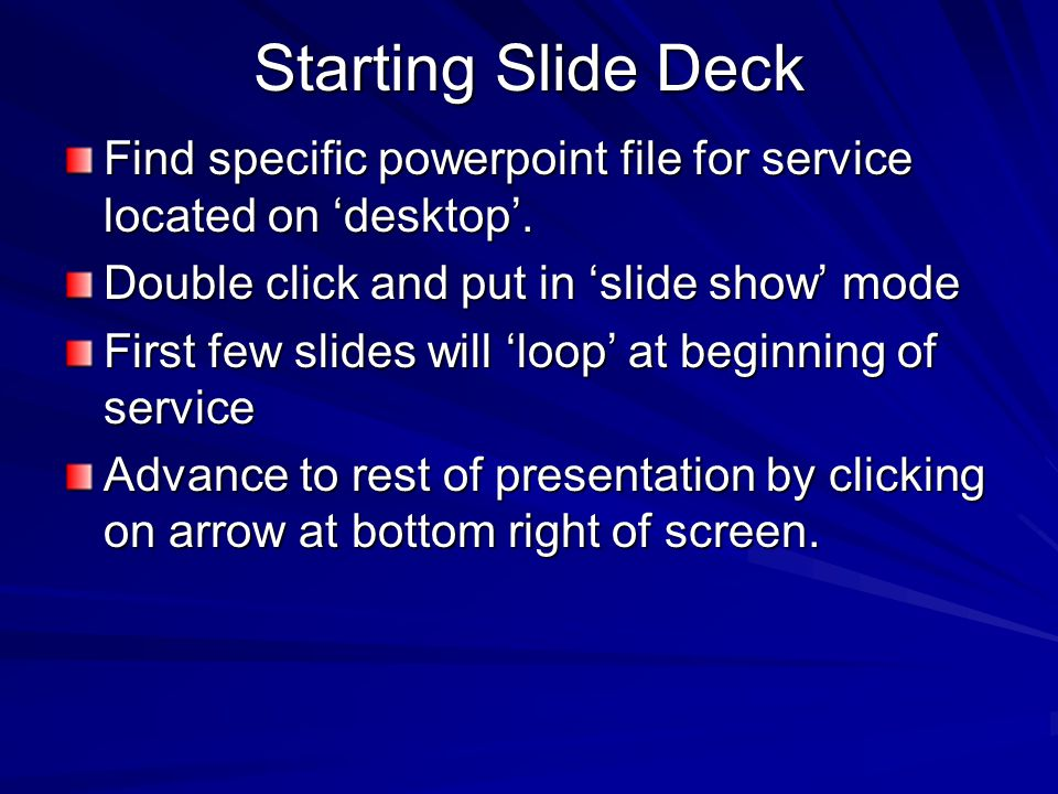 Starting Slide Deck Find specific powerpoint file for service located on 'desktop'. Double click and put in 'slide show' mode.