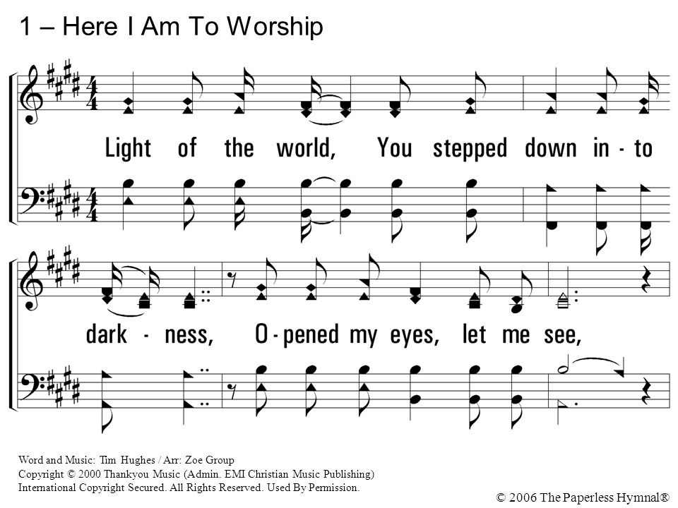 1 – Here I Am To Worship Light of the world, You stepped down into darkness, Opened my eyes, let me see,