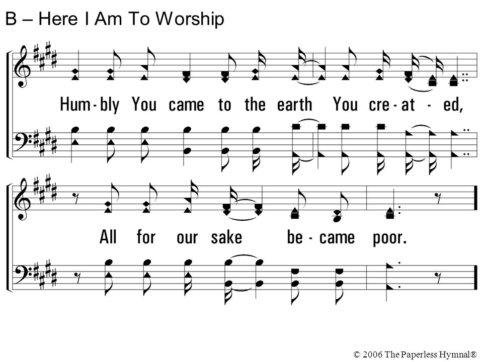 B – Here I Am To Worship © 2006 The Paperless Hymnal®
