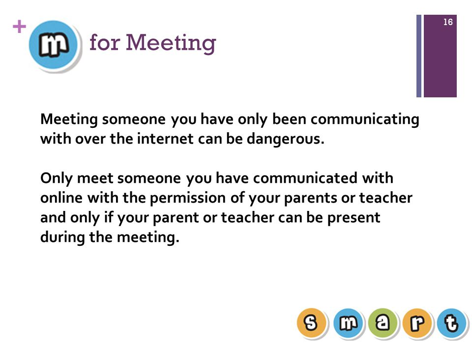 for Meeting Meeting someone you have only been communicating with over the internet can be dangerous.