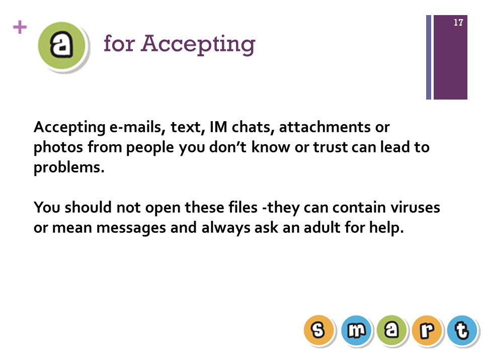 for Accepting Accepting  s, text, IM chats, attachments or photos from people you don't know or trust can lead to problems.