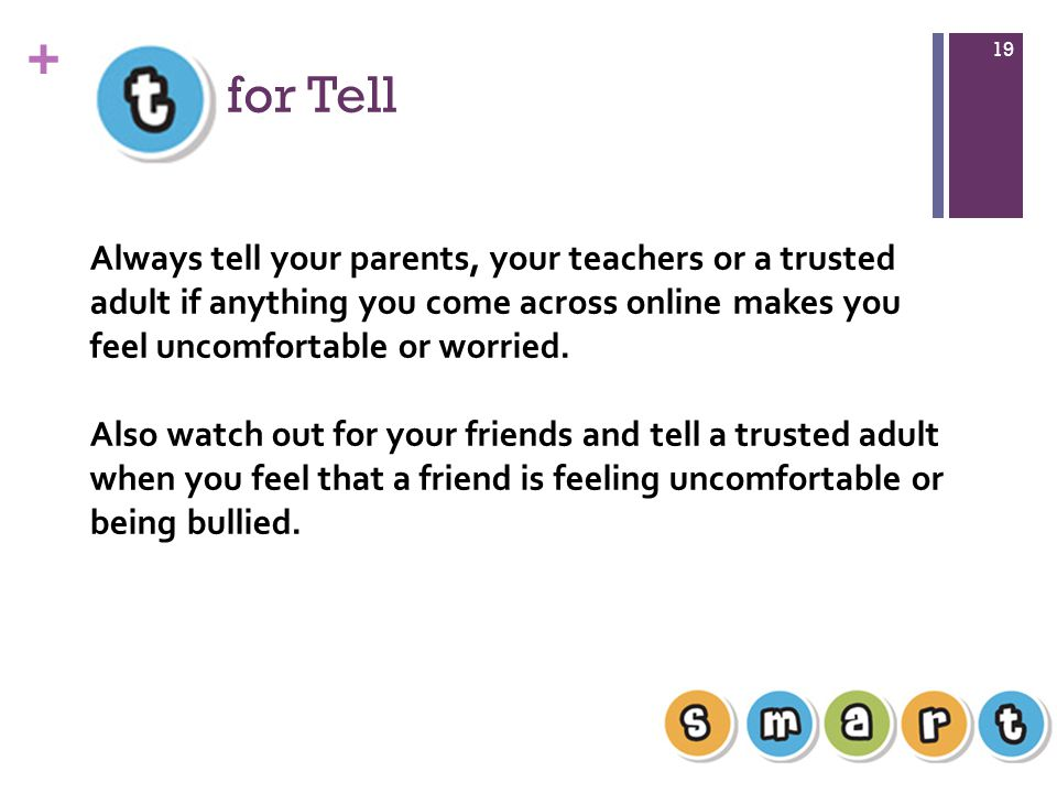 for Tell Always tell your parents, your teachers or a trusted adult if anything you come across online makes you feel uncomfortable or worried.