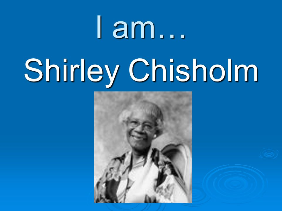 I am… Shirley Chisholm