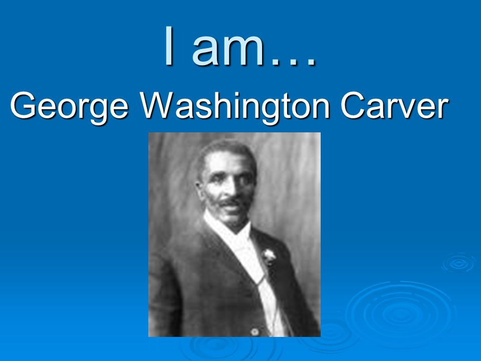 I am… George Washington Carver