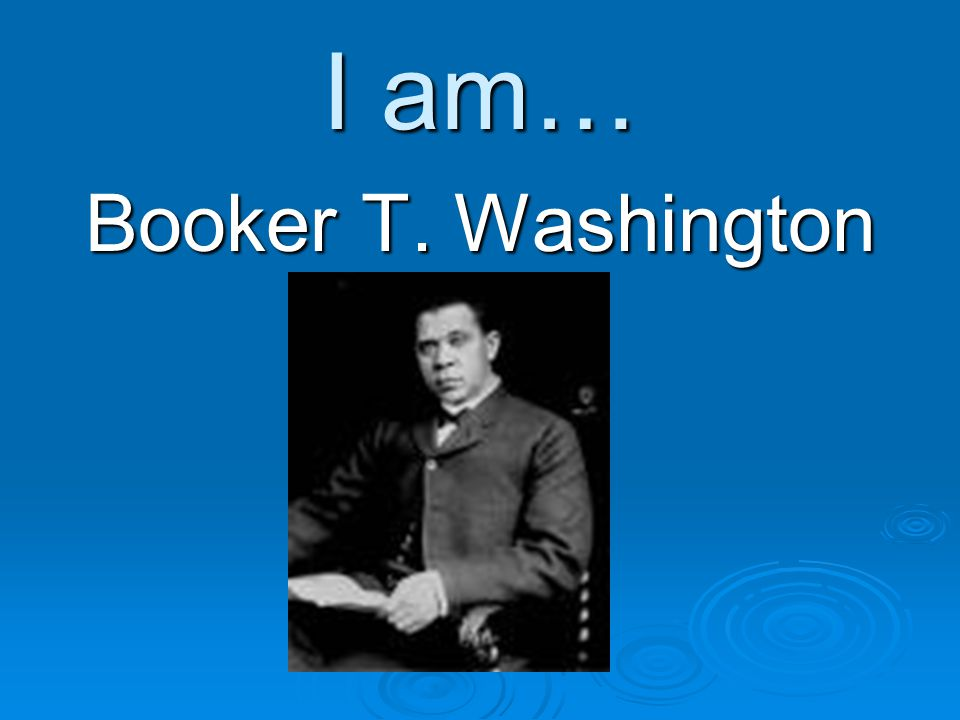 I am… Booker T. Washington