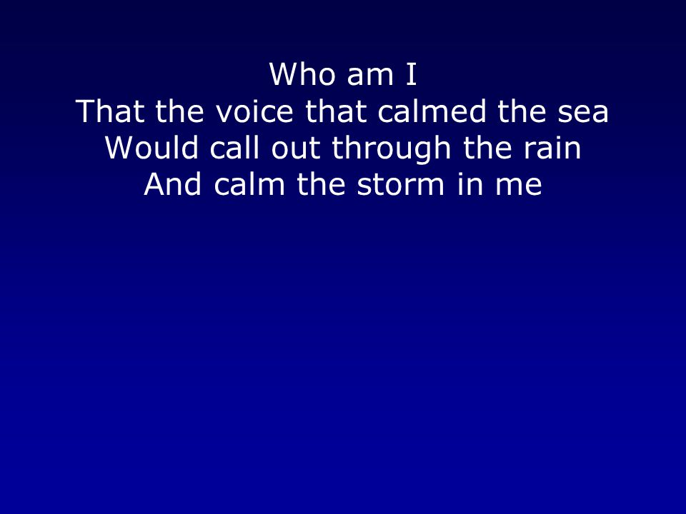 Who am I That the voice that calmed the sea Would call out through the rain And calm the storm in me.