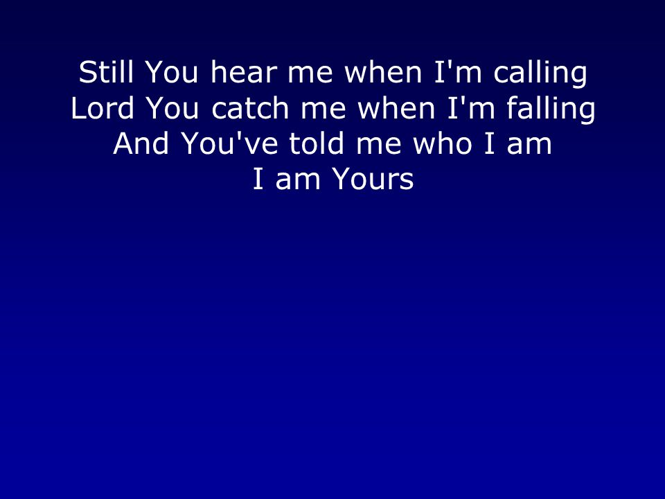 Still You hear me when I m calling Lord You catch me when I m falling And You ve told me who I am