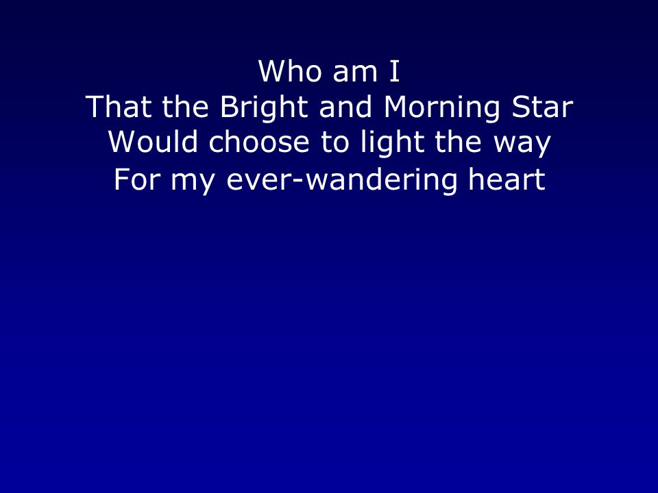 Who am I That the Bright and Morning Star Would choose to light the way For my ever-wandering heart.