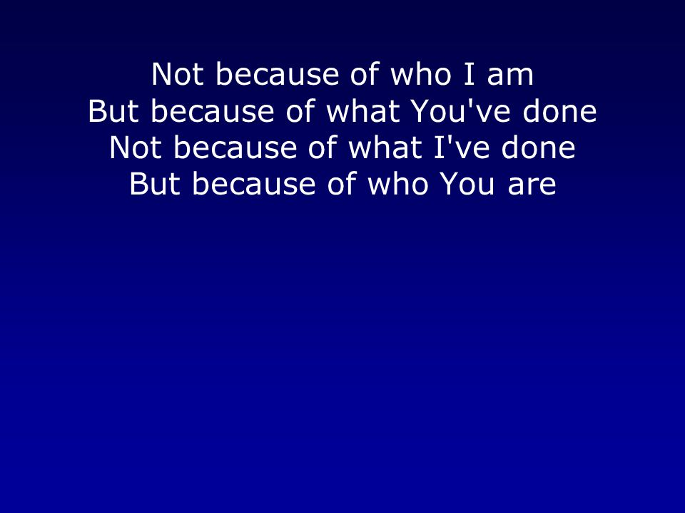 Not because of who I am But because of what You ve done Not because of what I ve done But because of who You are