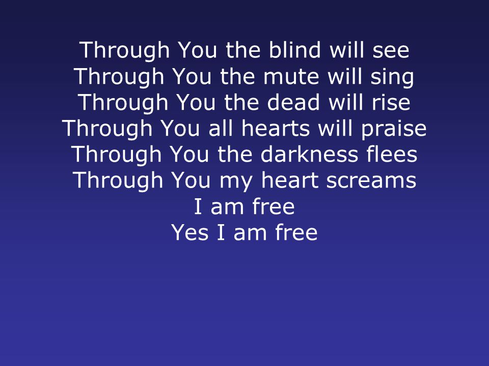 Through You the blind will see Through You the mute will sing Through You the dead will rise Through You all hearts will praise Through You the darkness flees Through You my heart screams I am free Yes I am free
