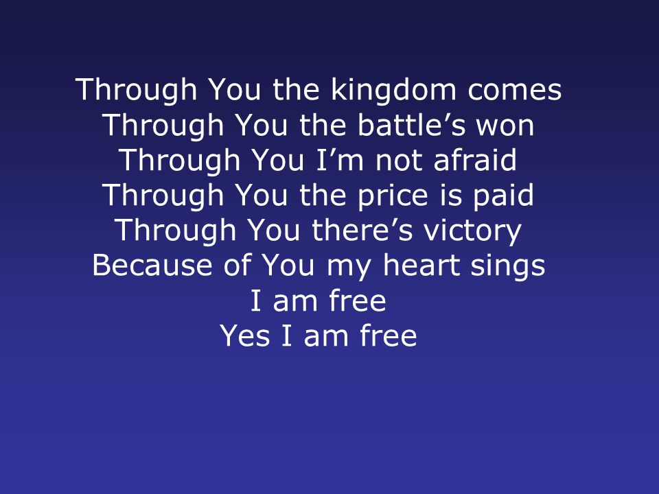 Through You the kingdom comes Through You the battle's won Through You I'm not afraid Through You the price is paid Through You there's victory Because of You my heart sings I am free Yes I am free