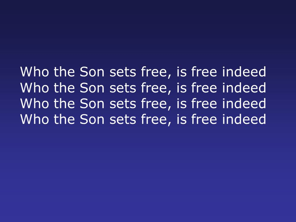 Who the Son sets free, is free indeed Who the Son sets free, is free indeed Who the Son sets free, is free indeed Who the Son sets free, is free indeed