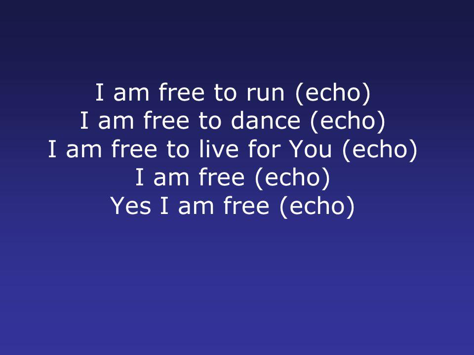 I am free to run (echo) I am free to dance (echo) I am free to live for You (echo) I am free (echo) Yes I am free (echo)