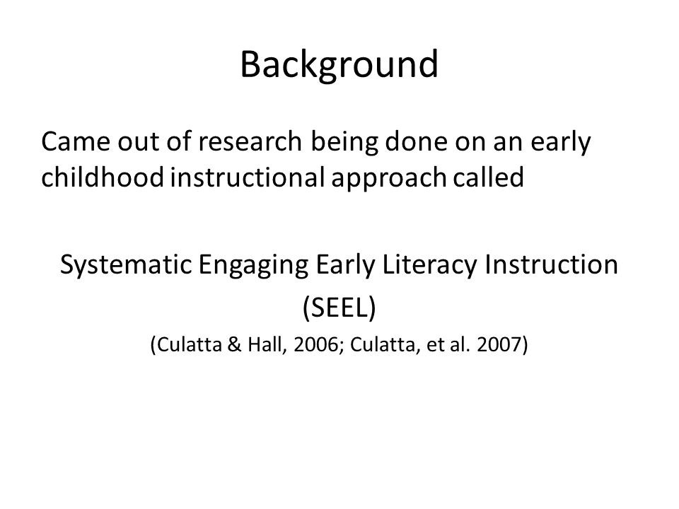 Background Came out of research being done on an early childhood instructional approach called. Systematic Engaging Early Literacy Instruction.