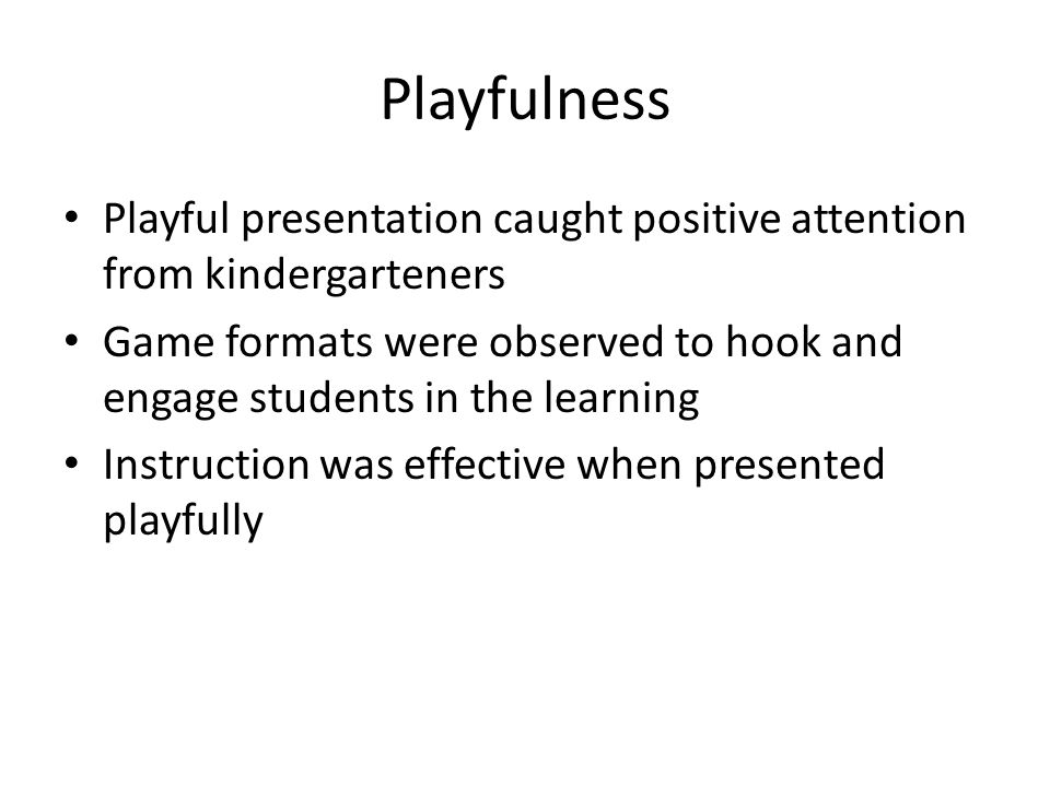 Playfulness Playful presentation caught positive attention from kindergarteners.