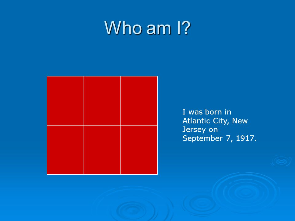 Who am I I was born in Atlantic City, New Jersey on September 7, 1917. Image Source