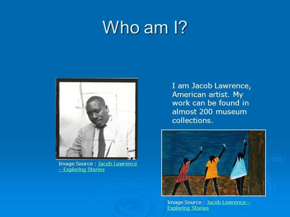 Who am I I am Jacob Lawrence, American artist. My work can be found in almost 200 museum collections.