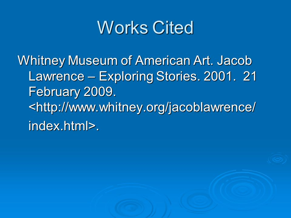 Works Cited Whitney Museum of American Art. Jacob Lawrence – Exploring Stories. 2001. 21 February 2009. <http://www.whitney.org/jacoblawrence/