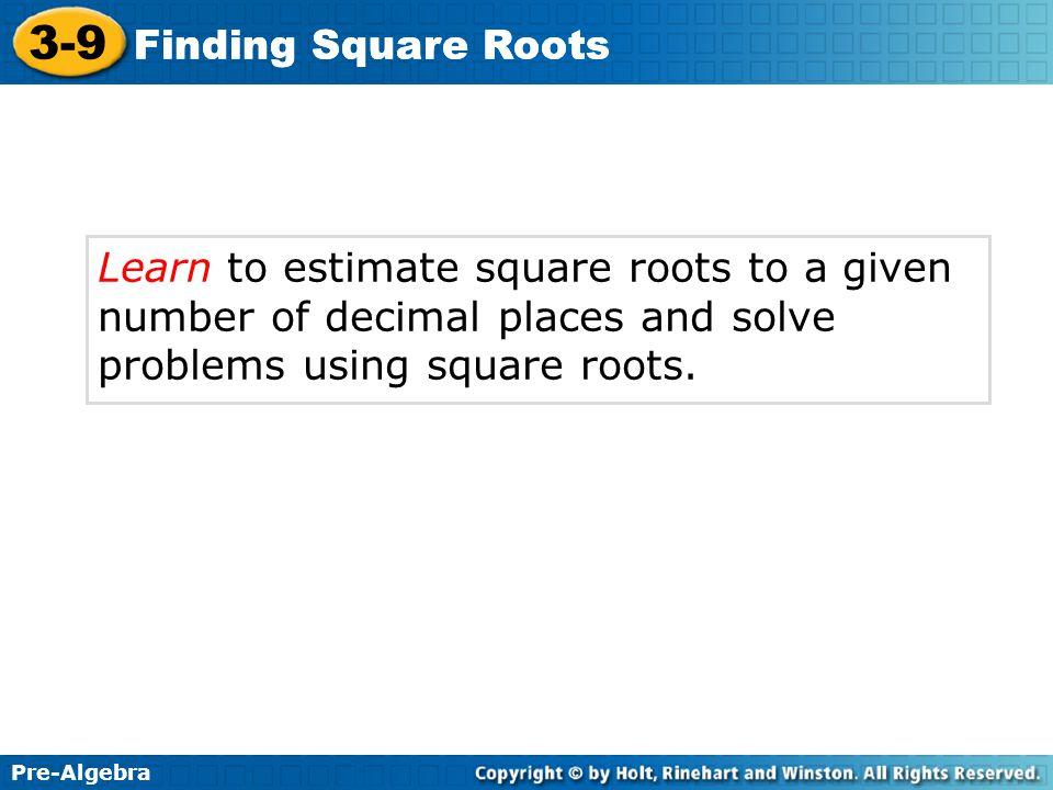 Finding Square Roots Learn to estimate square roots to a given number of decimal places and solve problems using square roots.