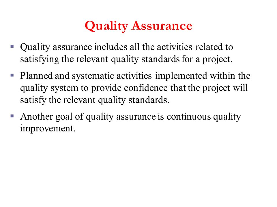 Quality Assurance Quality assurance includes all the activities related to satisfying the relevant quality standards for a project.