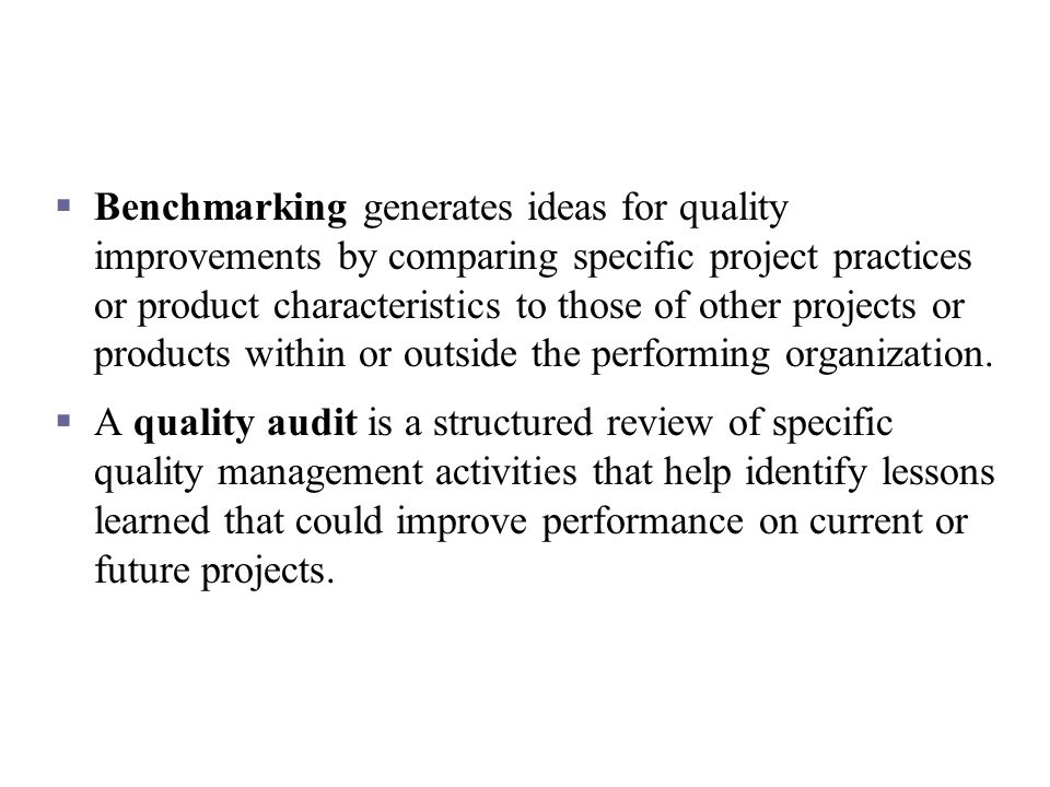 Benchmarking generates ideas for quality improvements by comparing specific project practices or product characteristics to those of other projects or products within or outside the performing organization.