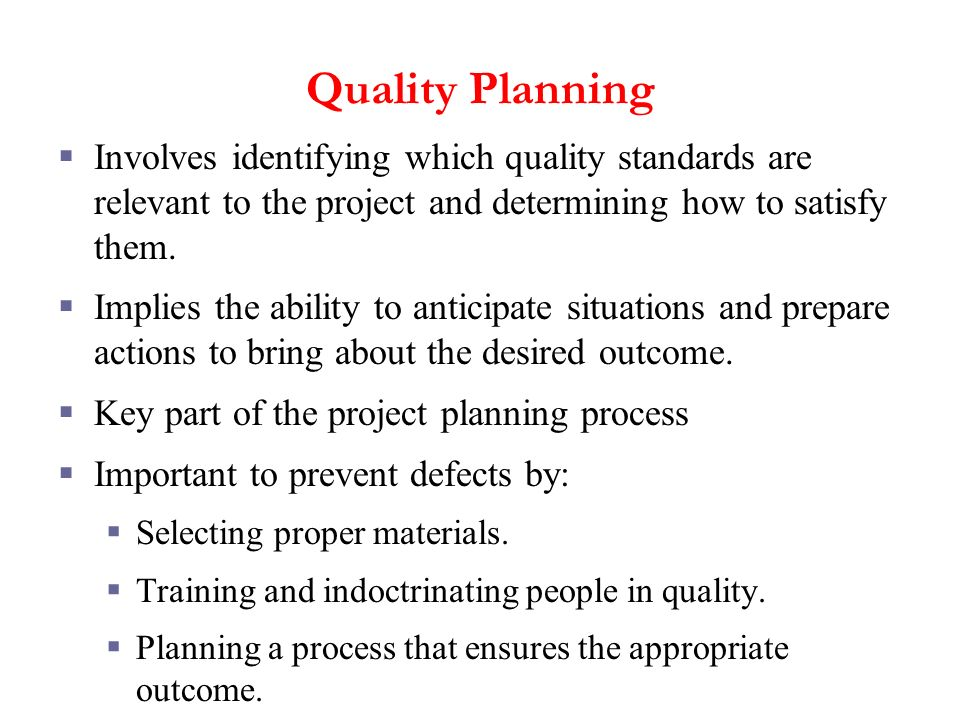 Quality Planning Involves identifying which quality standards are relevant to the project and determining how to satisfy them.