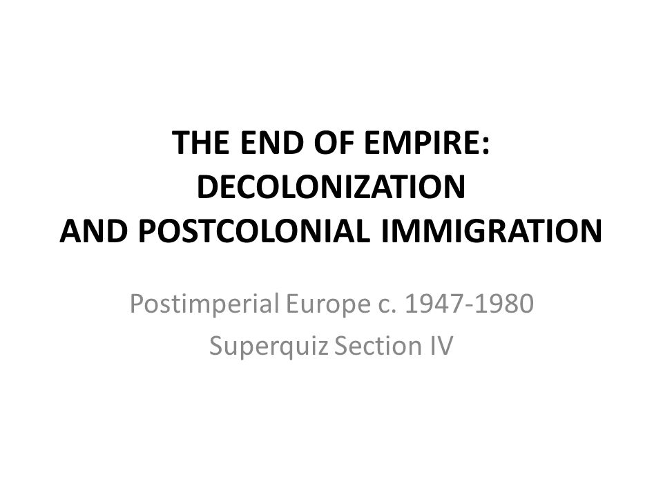 THE END OF EMPIRE: DECOLONIZATION AND POSTCOLONIAL IMMIGRATION