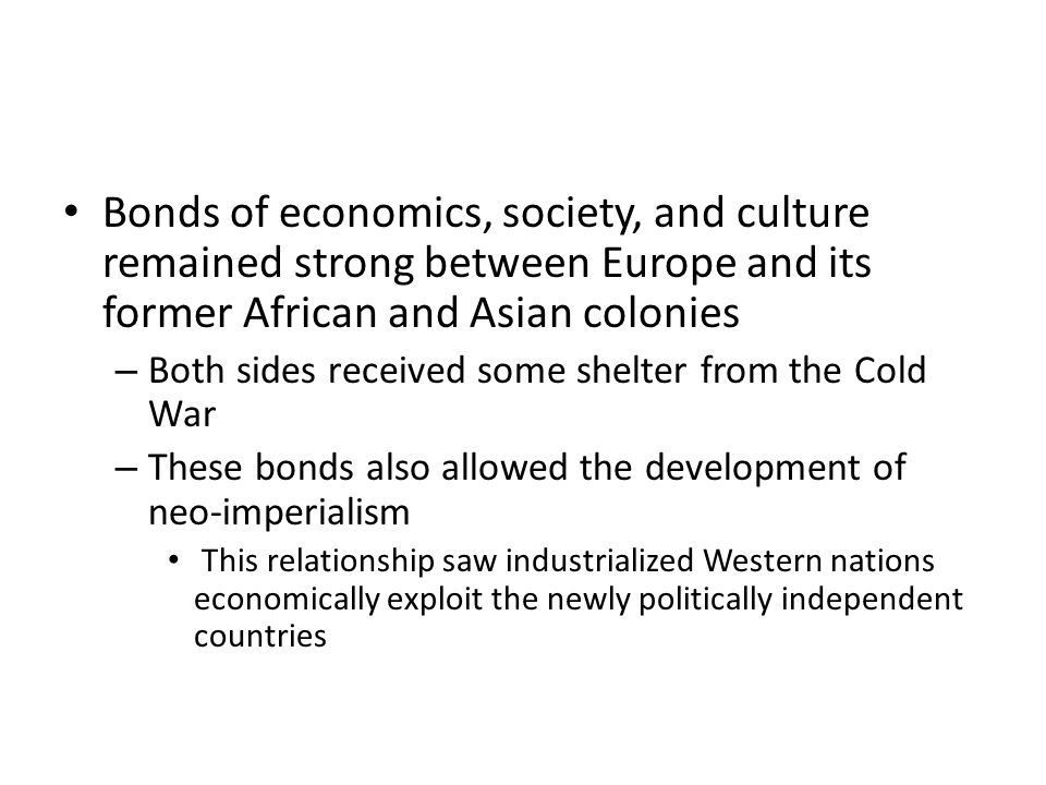 Bonds of economics, society, and culture remained strong between Europe and its former African and Asian colonies